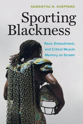 Sporting Blackness: Race, Embodiment, and Critical Muscle Memory on Screen by Samantha N. Sheppard