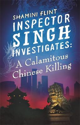 Inspector Singh Investigates: A Calamitous Chinese Killing by Shamini Flint