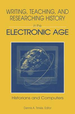 Writing, Teaching, and Researching History in the Electronic Age by Dennis A. Trinkle