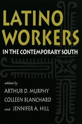 Latino Workers in the Contemporary South by Arthur D. Murphy