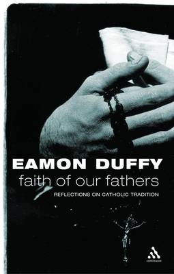 Faith of Our Fathers: Reflections on Catholic Tradition by Eamon Duffy