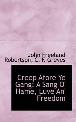 Creep Afore Ye Gang: A Sang O' Hame, Luve An' Freedom by John Freeland Robertson