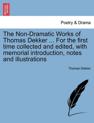 The Non-Dramatic Works of Thomas Dekker ... for the First Time Collected and Edited, with Memorial Introduction, Notes and Illustrations by Thomas Dekker