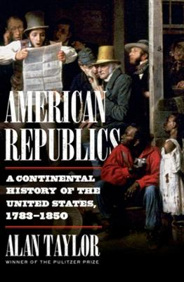 American Republics: A Continental History of the United States, 1783-1850 by Alan Taylor