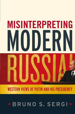 Misinterpreting Modern Russia: Western Views of Putin and His Presidency by Bruno S. Sergi