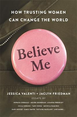 Believe Me: How Trusting Women Can Change the World by Jaclyn Friedman