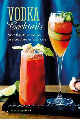 Vodka Cocktails: More Than 40 Recipes for Delicious Drinks to Fix at Home by Ryland Peters & Small