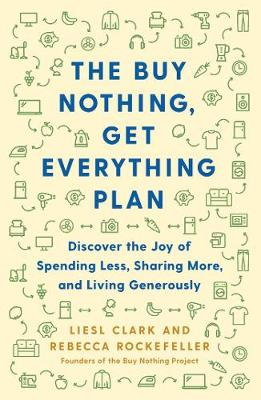 The Buy Nothing, Get Everything Plan: Discover the Joy of Spending Less, Sharing More, and Living Generously book