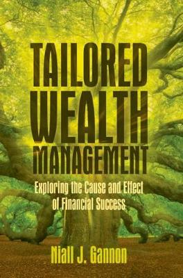 Tailored Wealth Management: Exploring the Cause and Effect of Financial Success by Niall J. Gannon
