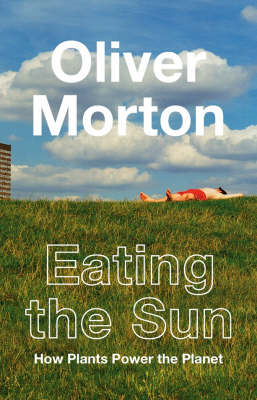 Eating the Sun: How Plants Power the Planet by Oliver Morton