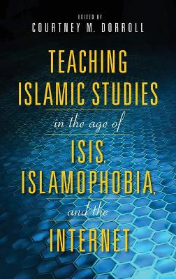 Teaching Islamic Studies in the Age of ISIS, Islamophobia, and the Internet by Courtney Dorroll
