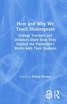 How and Why We Teach Shakespeare: College Teachers and Directors Share How They Explore the Playwright's Works with Their Students by Sidney Homan