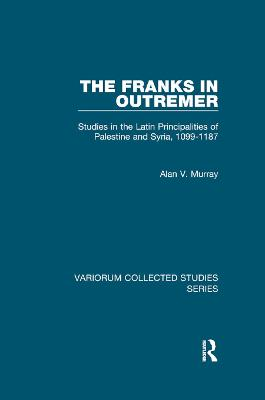 The Franks in Outremer: Studies in the Latin Principalities of Palestine and Syria, 1099-1187 by Alan V. Murray