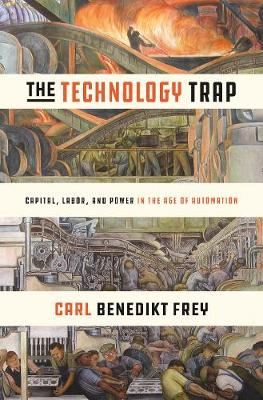 The Technology Trap: Capital, Labor, and Power in the Age of Automation by Carl Benedikt Frey