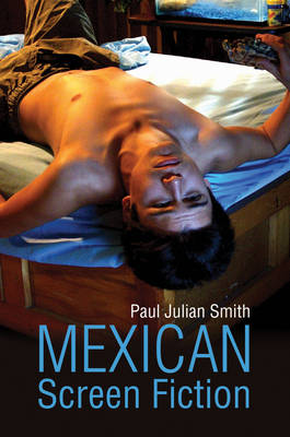 Mexican Screen Fiction: Between Cinema and Television by Paul Julian Smith