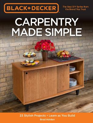 Black & Decker Carpentry Made Simple: 23 Stylish Projects * Learn as You Build by Brad Holden
