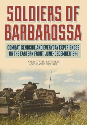 Soldiers of Barbarossa: Combat on the Eastern Front by David Stahel