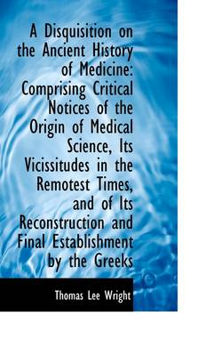 A Disquisition on the Ancient History of Medicine: Comprising Critical Notices of the Origin of Medi by Thomas Lee Wright