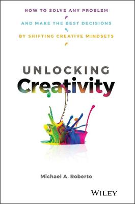 Unlocking Creativity: How to Solve Any Problem and Make the Best Decisions by Shifting Creative Mindsets by Michael A. Roberto