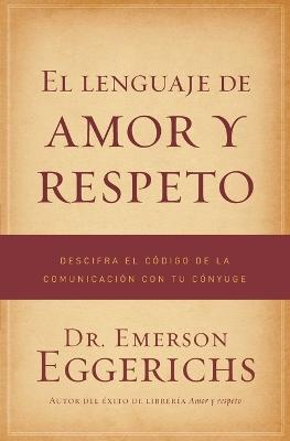 El lenguaje de amor y respeto: Descifra el codigo de la comunicacion con tu conyuge by Emerson Eggerichs
