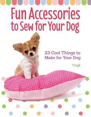 Fun Accessories to Sew for Your Dog by Lee Tingk