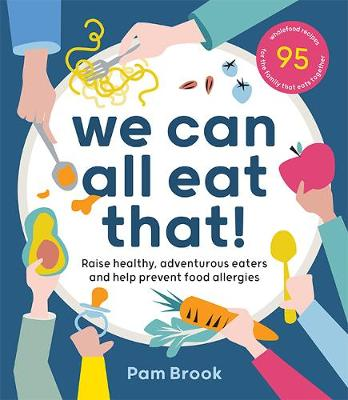 We Can All Eat That!: Raise healthy, adventurous eaters and help prevent food allergies | 95 wholefood recipes for the family that eats together book
