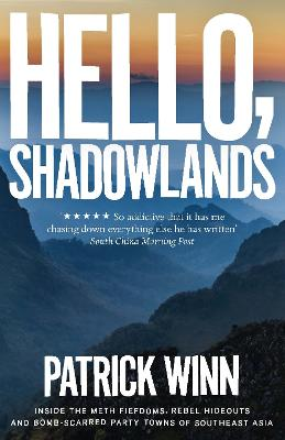 Hello, Shadowlands: Inside the Meth Fiefdoms, Rebel Hideouts and Bomb-Scarred Party Towns of Southeast Asia by Patrick Winn