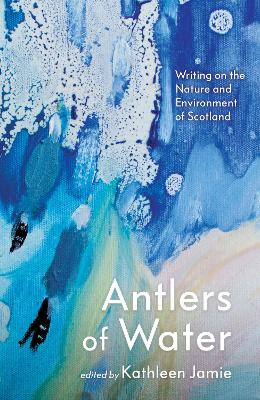Antlers of Water: Writing on the Nature and Environment of Scotland by Kathleen Jamie