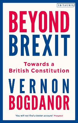 Beyond Brexit: Towards a British Constitution by Vernon Bogdanor