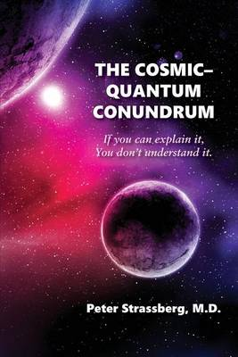 The Cosmic-Quantum Conundrum: If You Can Explain It, You Don't Understand It. by Peter Strassberg