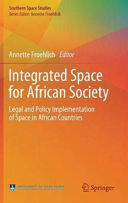 Integrated Space for African Society: Legal and Policy Implementation of Space in African Countries by Annette Froehlich