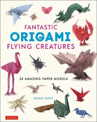 Fantastic Origami Flying Creatures: 24 Amazing Paper Models book