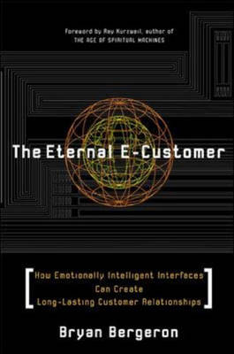 The Eternal E-customer: How Emotionally Intelligent Interfaces Can Create Long-lasting Customer Relationships by Bryan Bergeron