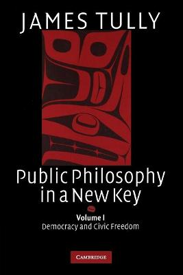 Public Philosophy in a New Key: Volume 1, Democracy and Civic Freedom by James Tully
