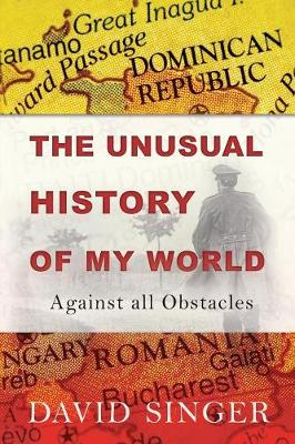 The Unusual History of My World: Against All Obstacles by David Singer