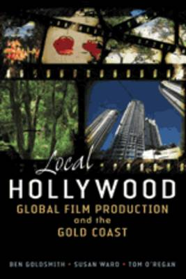 Local Hollywood: Global Film Production And The Gold Coast by Ben Goldsmith