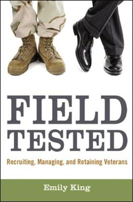 Field Tested: Recruiting, Managing, and Retaining Veterans by Emily King