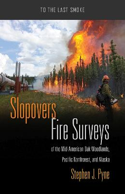 Slopovers: Fire Surveys of the Mid-American Oak Woodlands, Pacific Northwest, and Alaska by Stephen J. Pyne
