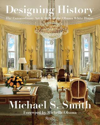Designing History: The Extraordinary Art and Style of the Obama White House by Michael S. Smith