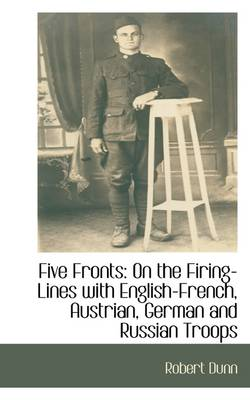 Five Fronts: On the Firing-Lines with English-French, Austrian, German and Russian Troops by Robert Dunn
