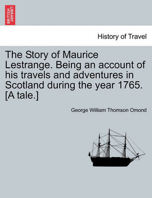 The Story of Maurice Lestrange. Being an Account of His Travels and Adventures in Scotland During the Year 1765. [A Tale.] by George William Thomson Omond