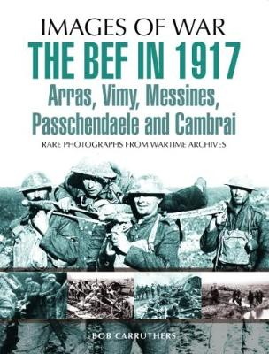 The BEF in 1917: Arras, Vimy, Messines, Passchendaele and Cambrai by Sir Philip Gibbs