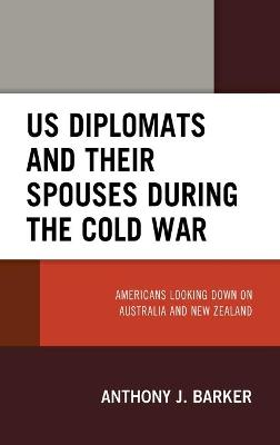 US Diplomats and Their Spouses during the Cold War: Americans Looking down on Australia and New Zealand book