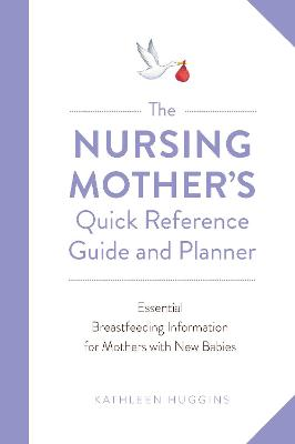 The Nursing Mother's Quick Reference Guide and Planner: Essential Breastfeeding Information for Mothers with New Babies by Kathleen Huggins