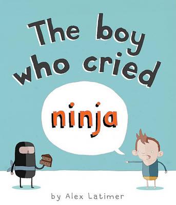 The Boy Who Cried Ninja by Alex Latimer