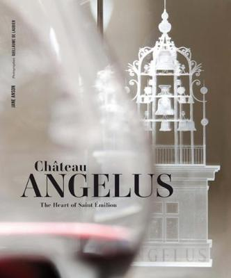 Chateau Angelus: The Heart of Saint Emilion by Jane Anson