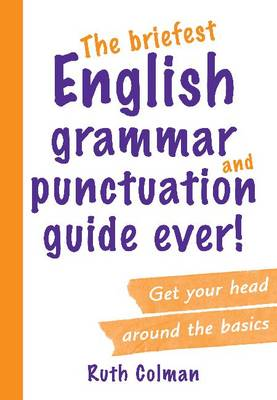 The Briefest English Grammar and Punctuation Guide Ever! by Ruth Colman
