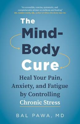 The Mind-Body Cure: Heal Your Pain, Anxiety, and Fatigue by Controlling Chronic Stress by Bal Pawa