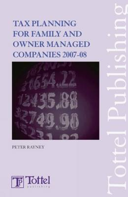 Tax Planning for Family and Owner-Managed Companies: Tax and Financial Planning: 2007-2008 by Peter Rayney