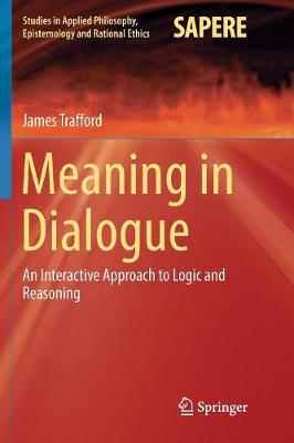 Meaning in Dialogue: An Interactive Approach to Logic and Reasoning by James Trafford